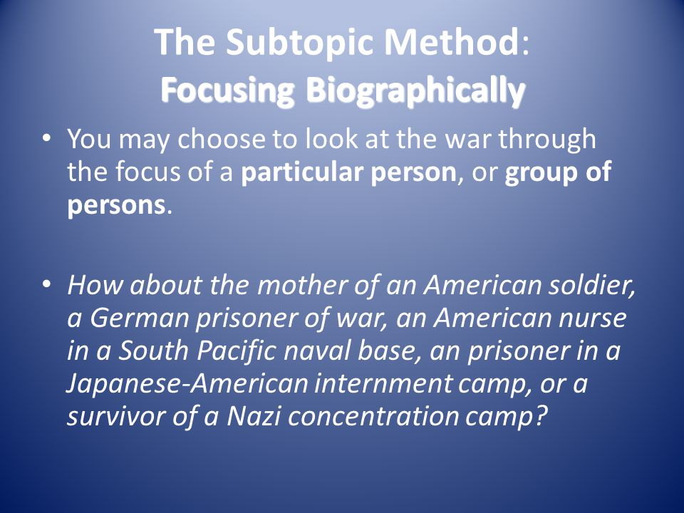 Focusing Biographically The Subtopic Method: Focusing Biographically You may choose to look at the war through the focus of a particular person, or gr