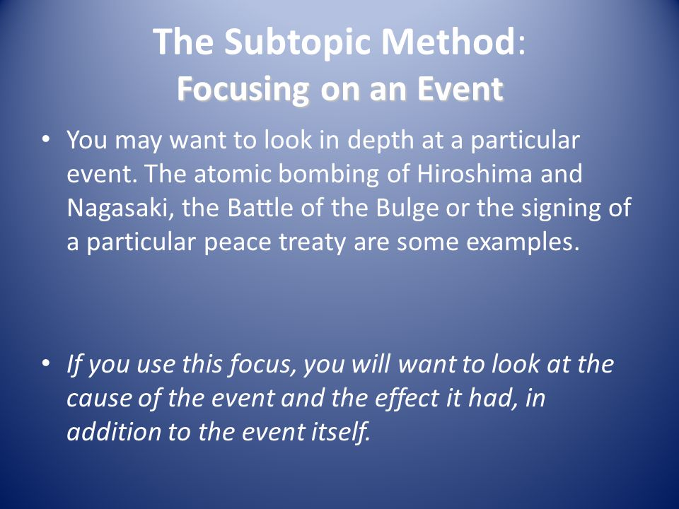 Focusing on an Event The Subtopic Method: Focusing on an Event You may want to look in depth at a particular event. The atomic bombing of Hiroshima an
