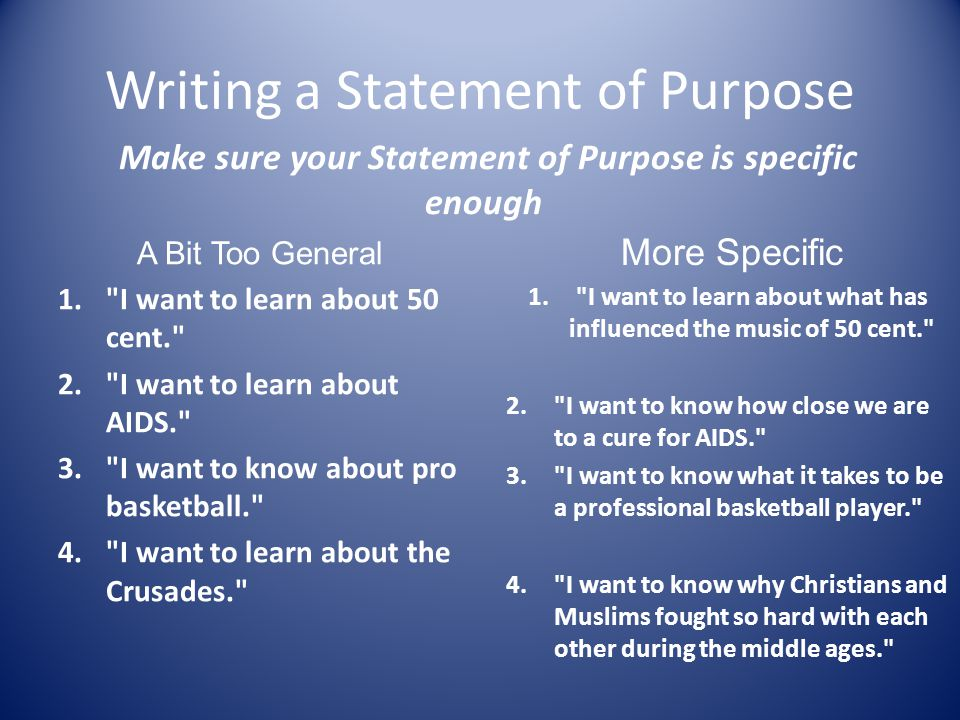 Writing a Statement of Purpose Make sure your Statement of Purpose is specific enough A Bit Too General 1. I want to learn about 50 cent. 2. I want to learn about AIDS. 3. I want to know about pro basketball. 4. I want to learn about the Crusades. More Specific 1. I want to learn about what has influenced the music of 50 cent. 2. I want to know how close we are to a cure for AIDS. 3. I want to know what it takes to be a professional basketball player. 4. I want to know why Christians and Muslims fought so hard with each other during the middle ages.