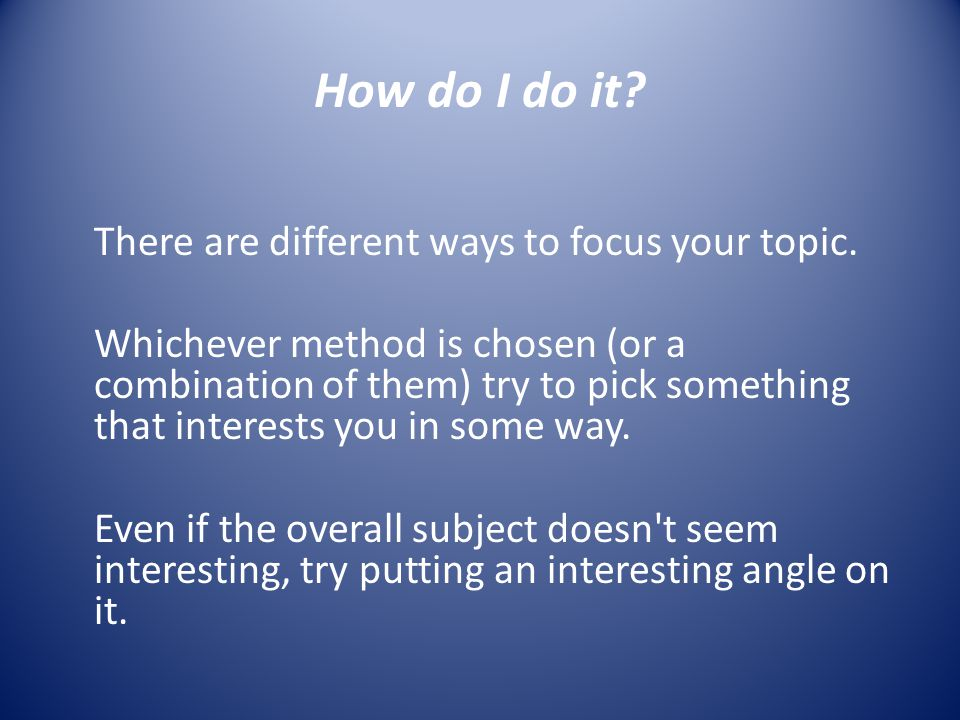 How do I do it? There are different ways to focus your topic. Whichever method is chosen (or a combination of them) try to pick something that interes