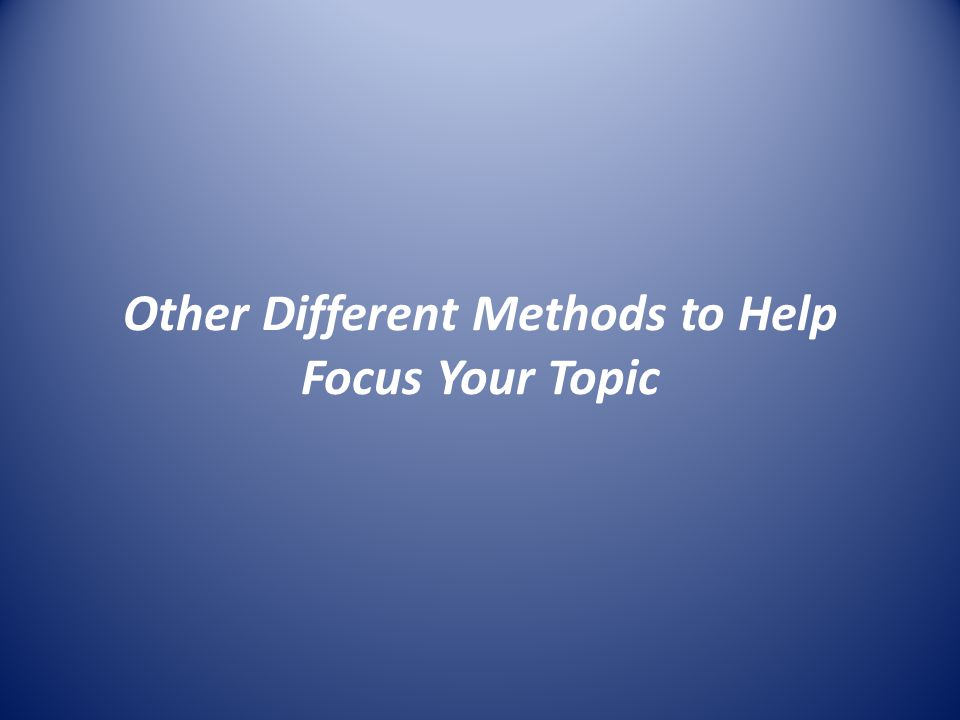 Other Different Methods to Help Focus Your Topic