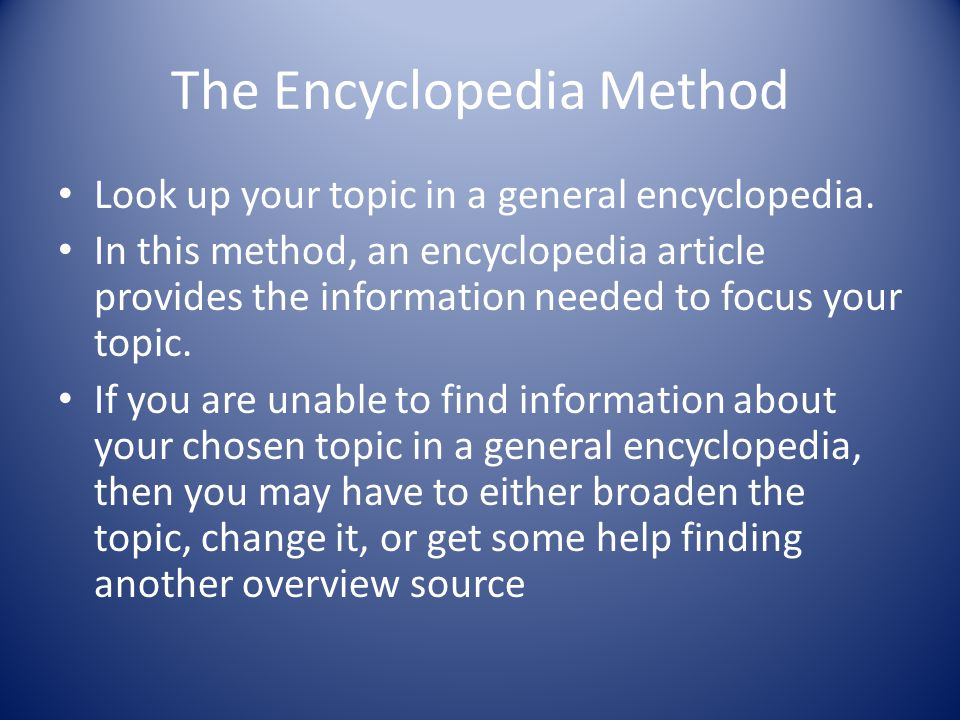 The Encyclopedia Method Look up your topic in a general encyclopedia. In this method, an encyclopedia article provides the information needed to focus