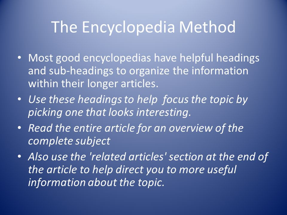 The Encyclopedia Method Most good encyclopedias have helpful headings and sub-headings to organize the information within their longer articles.