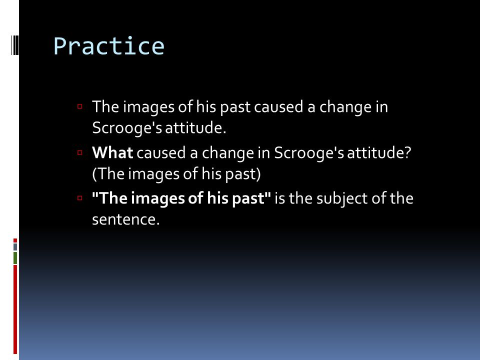 Practice  The images of his past caused a change in Scrooge s attitude.