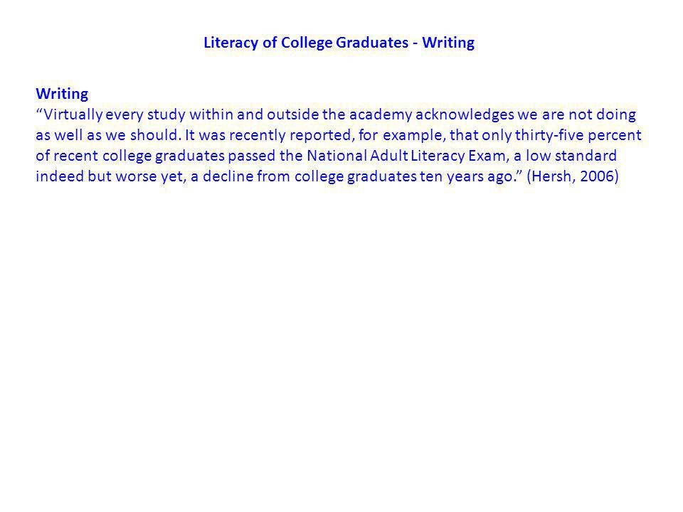 Literacy of College Graduates - Writing Writing Virtually every study within and outside the academy acknowledges we are not doing as well as we should.