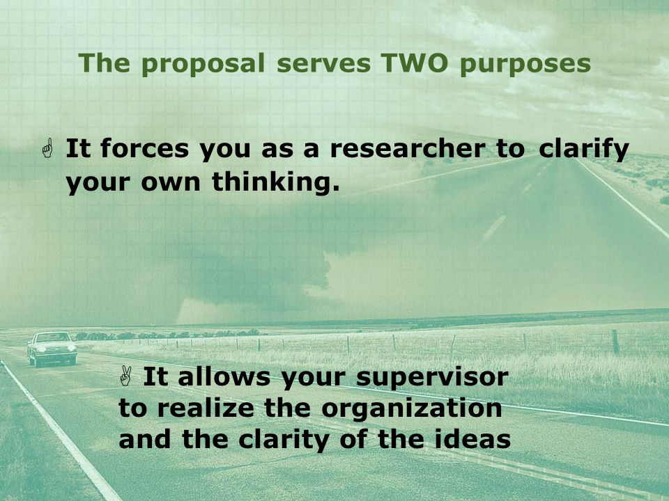 The proposal serves TWO purposes  It forces you as a researcher to clarify your own thinking.