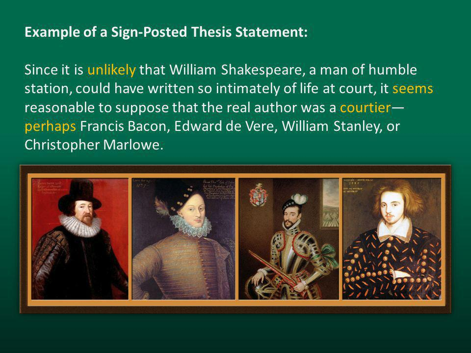 Example of a Sign-Posted Thesis Statement: Since it is unlikely that William Shakespeare, a man of humble station, could have written so intimately of life at court, it seems reasonable to suppose that the real author was a courtier— perhaps Francis Bacon, Edward de Vere, William Stanley, or Christopher Marlowe.