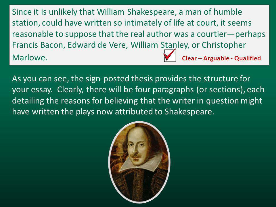 Since it is unlikely that William Shakespeare, a man of humble station, could have written so intimately of life at court, it seems reasonable to suppose that the real author was a courtier—perhaps Francis Bacon, Edward de Vere, William Stanley, or Christopher Marlowe.