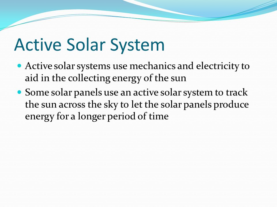 Active Solar System Active solar systems use mechanics and electricity to aid in the collecting energy of the sun Some solar panels use an active solar system to track the sun across the sky to let the solar panels produce energy for a longer period of time