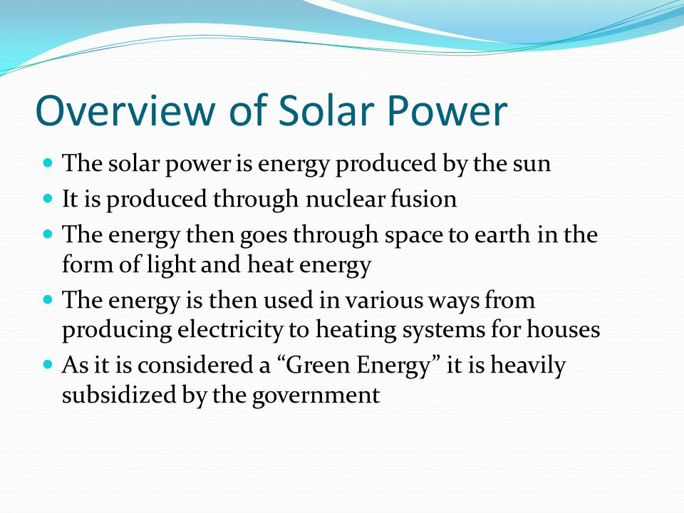 Advantages of Solar Energy It is a renewable energy source Fossil Fuels are running out, the sun will not run out for five billion years Solar systems are easily installed Solar power is low maintenance House modules take up small amounts of space There is no carbon dioxide or other pollutants released into the atmosphere There is no waste released into water sources