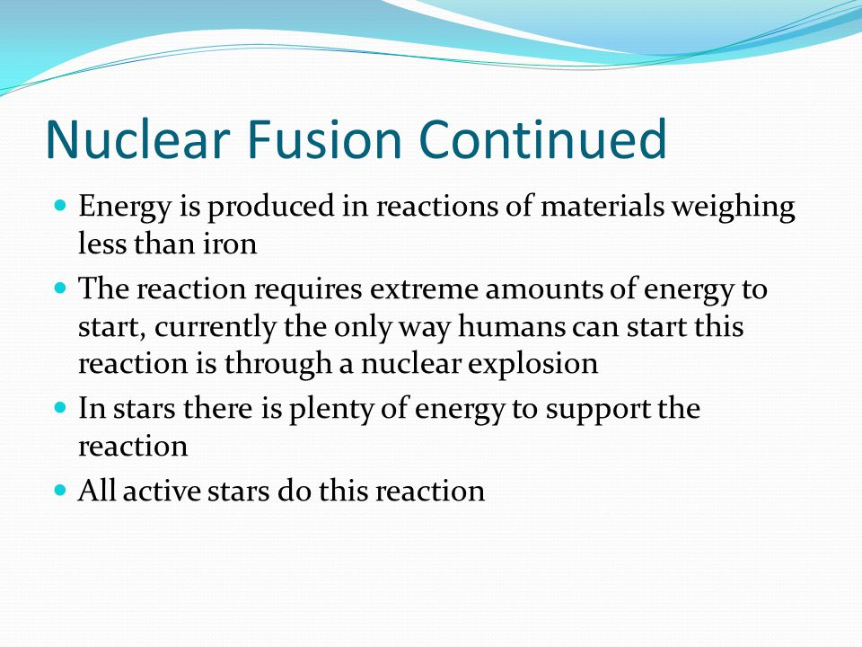 Nuclear Fusion Continued Energy is produced in reactions of materials weighing less than iron The reaction requires extreme amounts of energy to start, currently the only way humans can start this reaction is through a nuclear explosion In stars there is plenty of energy to support the reaction All active stars do this reaction