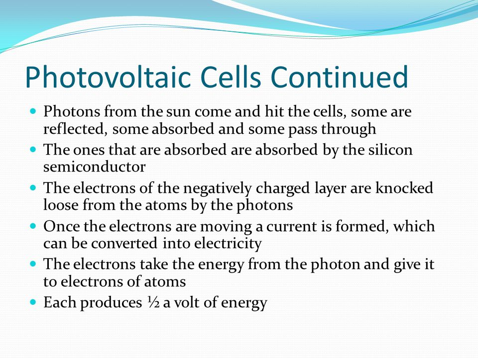 Photovoltaic Cells Continued Photons from the sun come and hit the cells, some are reflected, some absorbed and some pass through The ones that are absorbed are absorbed by the silicon semiconductor The electrons of the negatively charged layer are knocked loose from the atoms by the photons Once the electrons are moving a current is formed, which can be converted into electricity The electrons take the energy from the photon and give it to electrons of atoms Each produces ½ a volt of energy