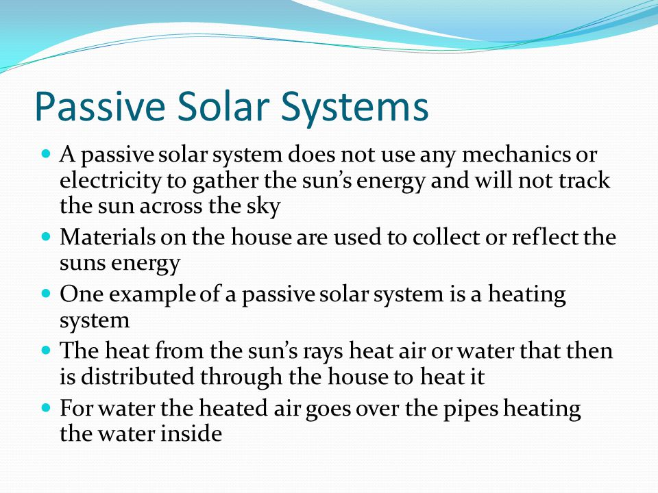 Passive Solar Systems A passive solar system does not use any mechanics or electricity to gather the sun's energy and will not track the sun across the sky Materials on the house are used to collect or reflect the suns energy One example of a passive solar system is a heating system The heat from the sun's rays heat air or water that then is distributed through the house to heat it For water the heated air goes over the pipes heating the water inside