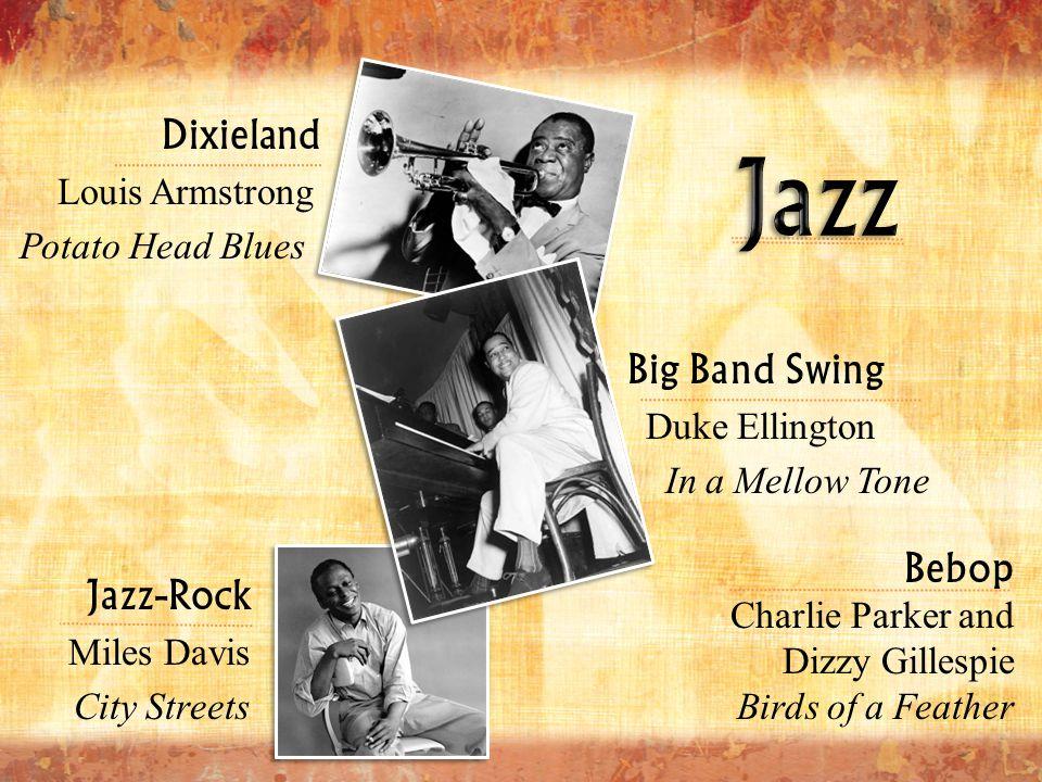 Big Band Swing Duke Ellington In a Mellow Tone Dixieland Louis Armstrong Potato Head Blues Jazz-Rock Miles Davis City Streets Bebop Charlie Parker and