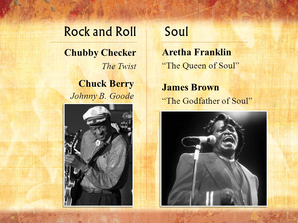"""Rock and Roll James Brown """"The Godfather of Soul"""" Chubby Checker The Twist Chuck Berry Johnny B. Goode Aretha Franklin """"The Queen of Soul"""" Soul"""