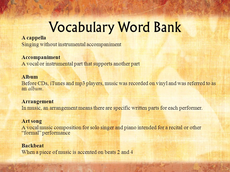 Vocabulary Word Bank A cappella Singing without instrumental accompaniment Accompaniment A vocal or instrumental part that supports another part Album