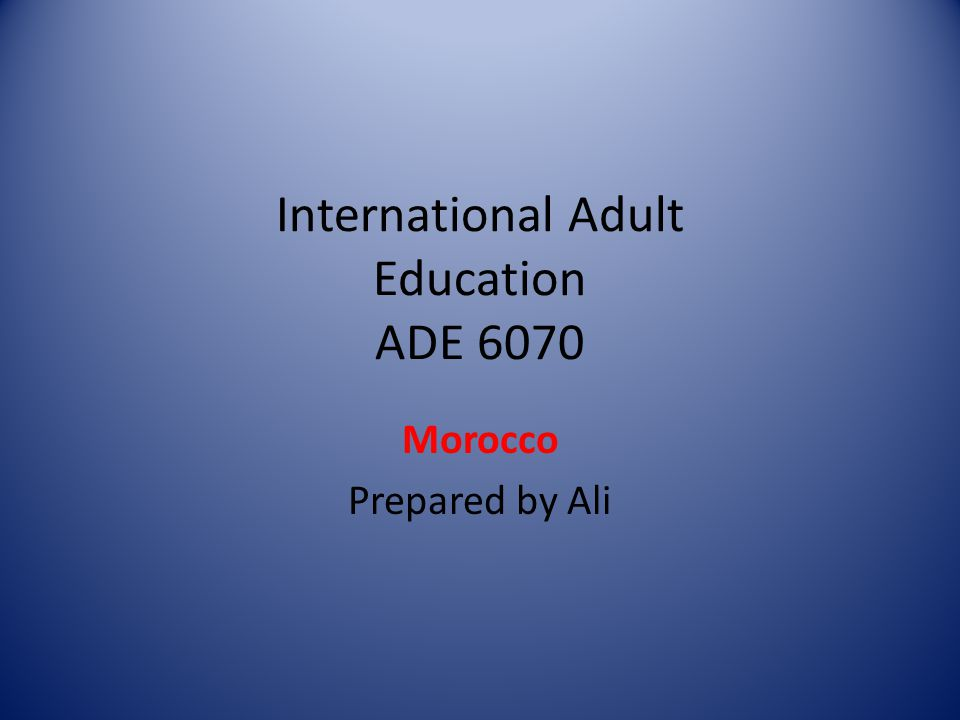 International Adult Education ADE 6070 Morocco Prepared by Ali
