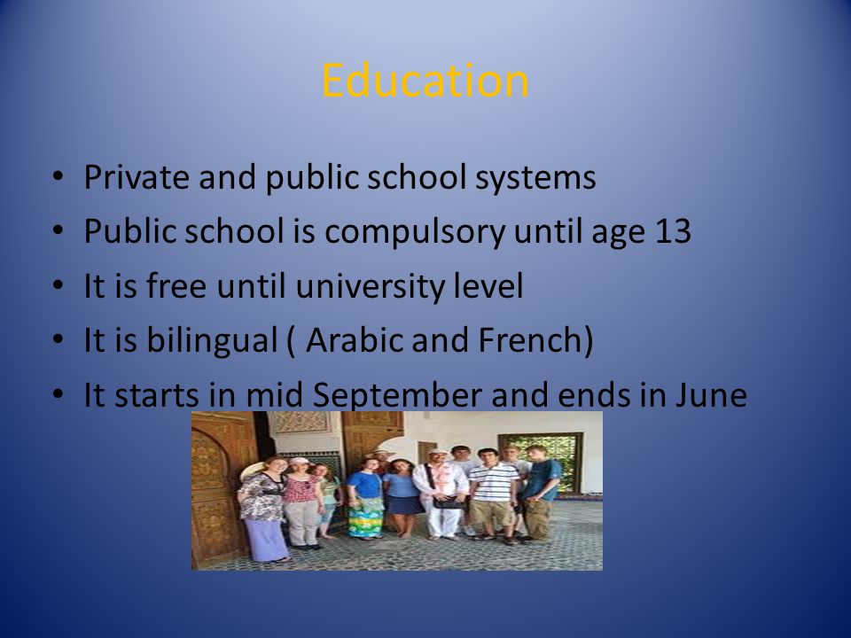 Education Private and public school systems Public school is compulsory until age 13 It is free until university level It is bilingual ( Arabic and French) It starts in mid September and ends in June