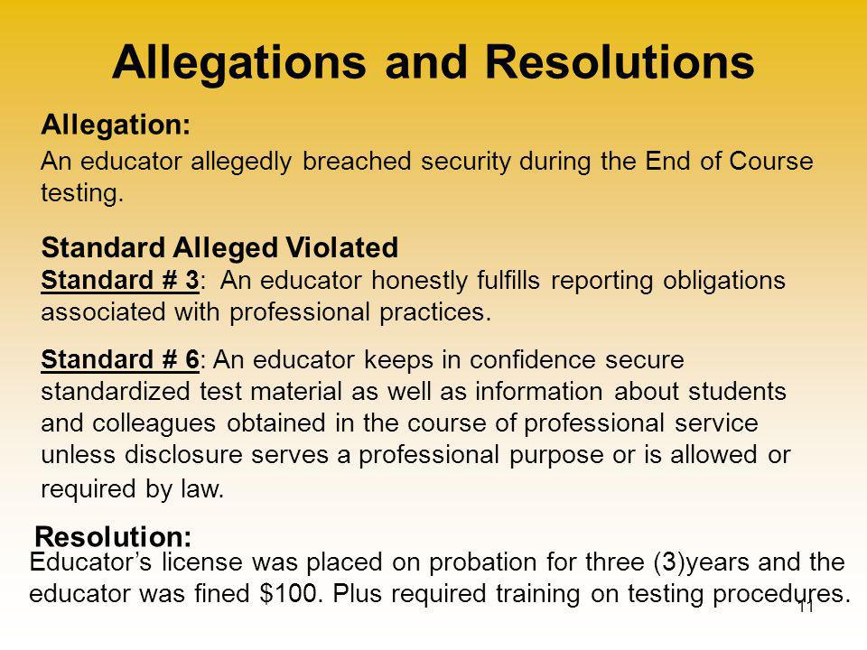 Allegations and Resolutions 11 Allegation: Standard Alleged Violated Resolution: An educator allegedly breached security during the End of Course testing.