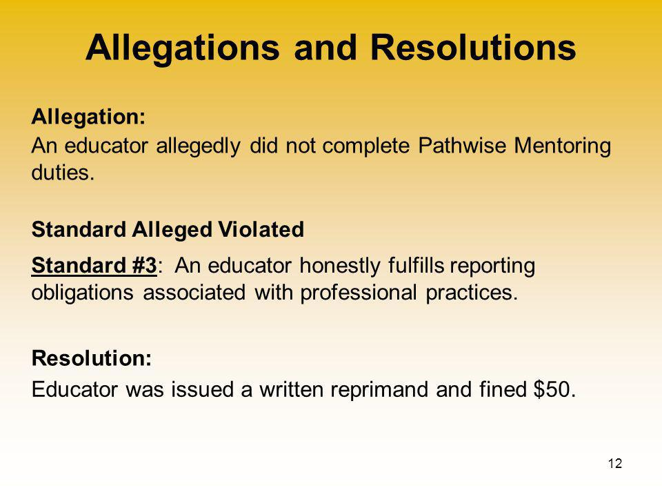 Allegations and Resolutions 12 Allegation: Standard Alleged Violated Resolution: An educator allegedly did not complete Pathwise Mentoring duties.