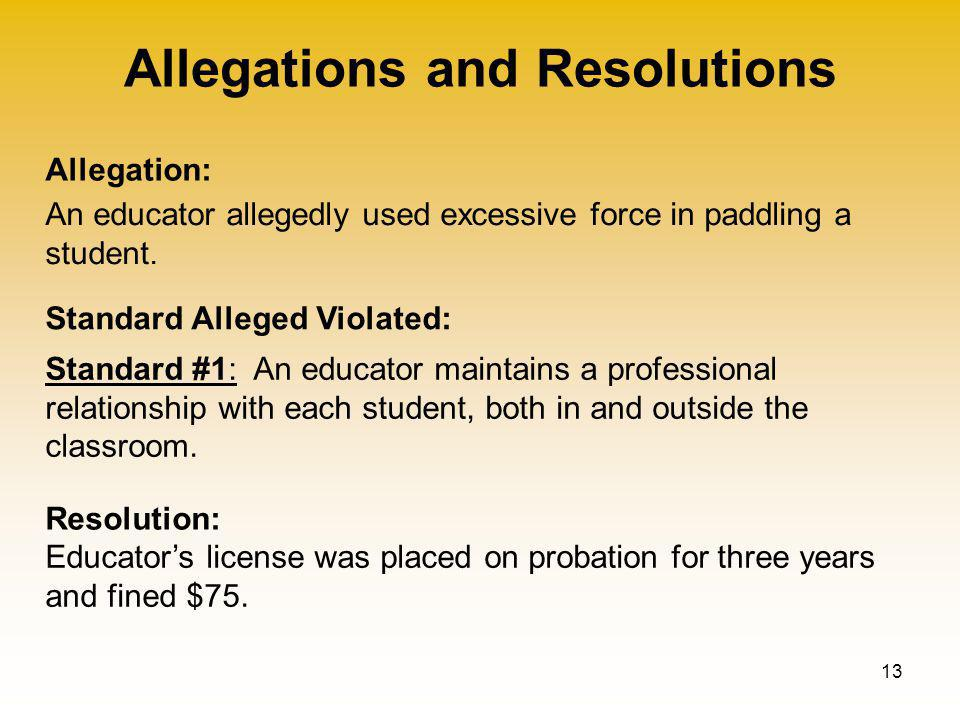 Allegations and Resolutions 13 Allegation: Standard Alleged Violated: Resolution: An educator allegedly used excessive force in paddling a student.