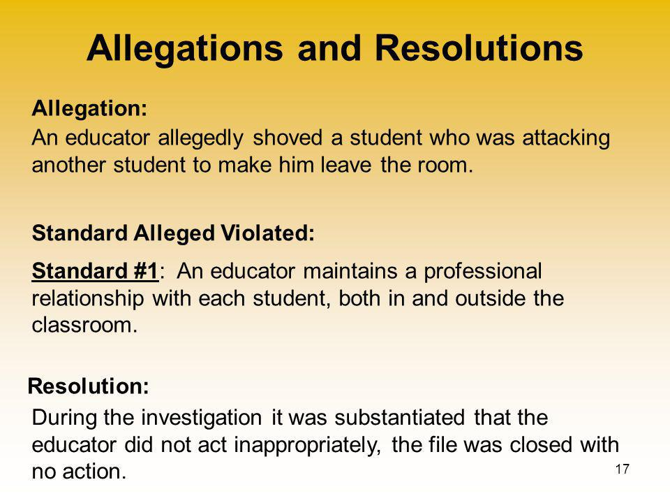 Allegations and Resolutions 17 Allegation: Standard Alleged Violated: Resolution: An educator allegedly shoved a student who was attacking another student to make him leave the room.
