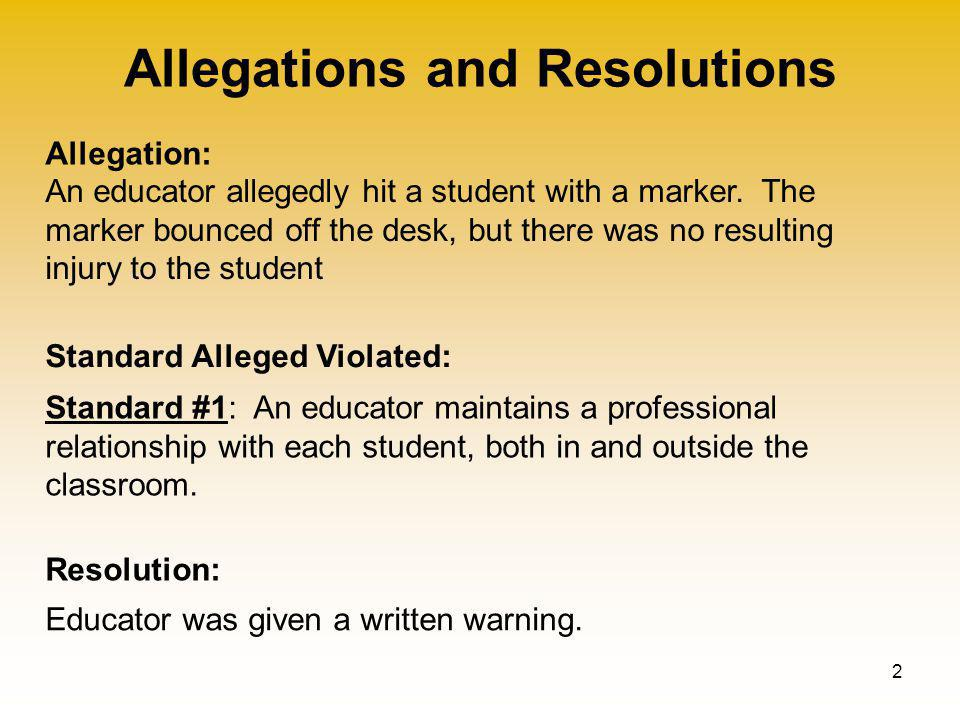 Allegations and Resolutions 2 Allegation: Standard Alleged Violated: Resolution: An educator allegedly hit a student with a marker.