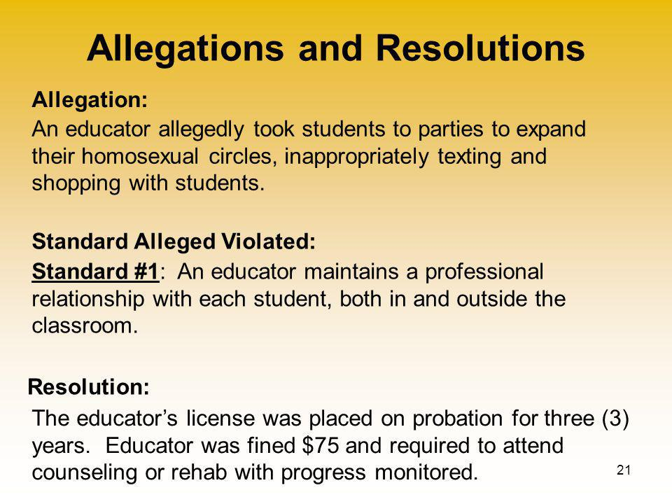 Allegations and Resolutions 21 Allegation: Standard Alleged Violated: Resolution: An educator allegedly took students to parties to expand their homosexual circles, inappropriately texting and shopping with students.