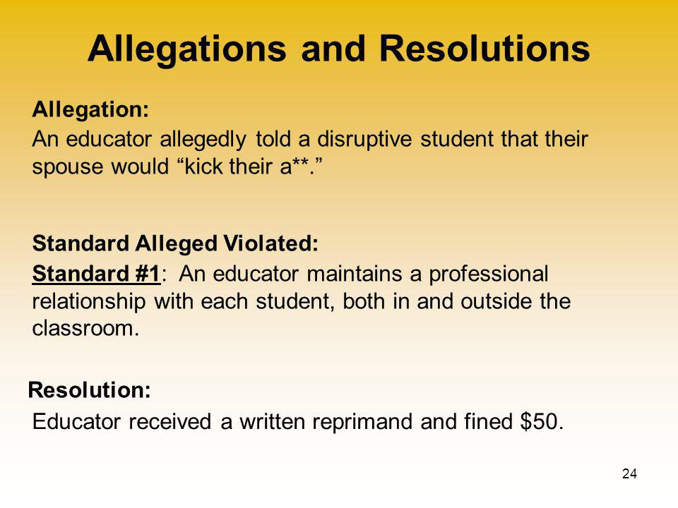 Allegations and Resolutions 24 Allegation: Standard Alleged Violated: Resolution: An educator allegedly told a disruptive student that their spouse would kick their a**. Educator received a written reprimand and fined $50.