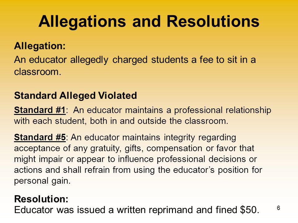 Allegations and Resolutions 6 Allegation: Standard Alleged Violated Resolution: An educator allegedly charged students a fee to sit in a classroom.
