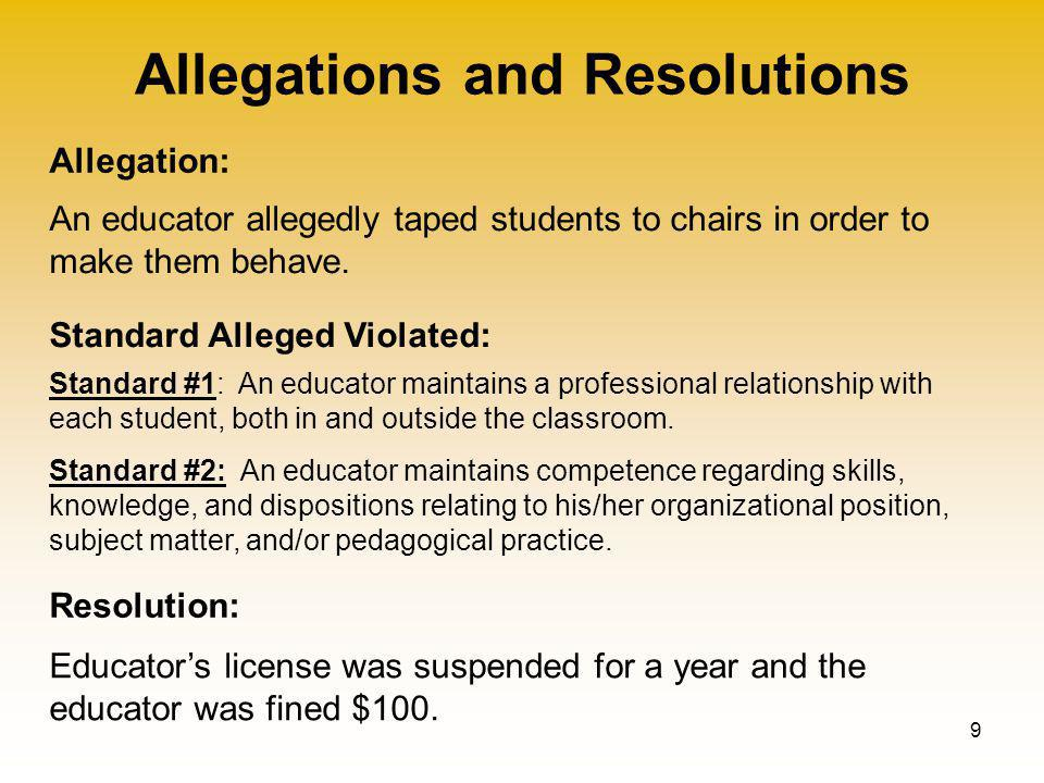 Allegations and Resolutions 9 Allegation: Standard Alleged Violated: Resolution: An educator allegedly taped students to chairs in order to make them behave.