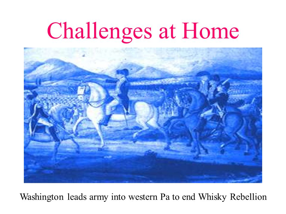 Challenges at Home Washington leads army into western Pa to end Whisky Rebellion