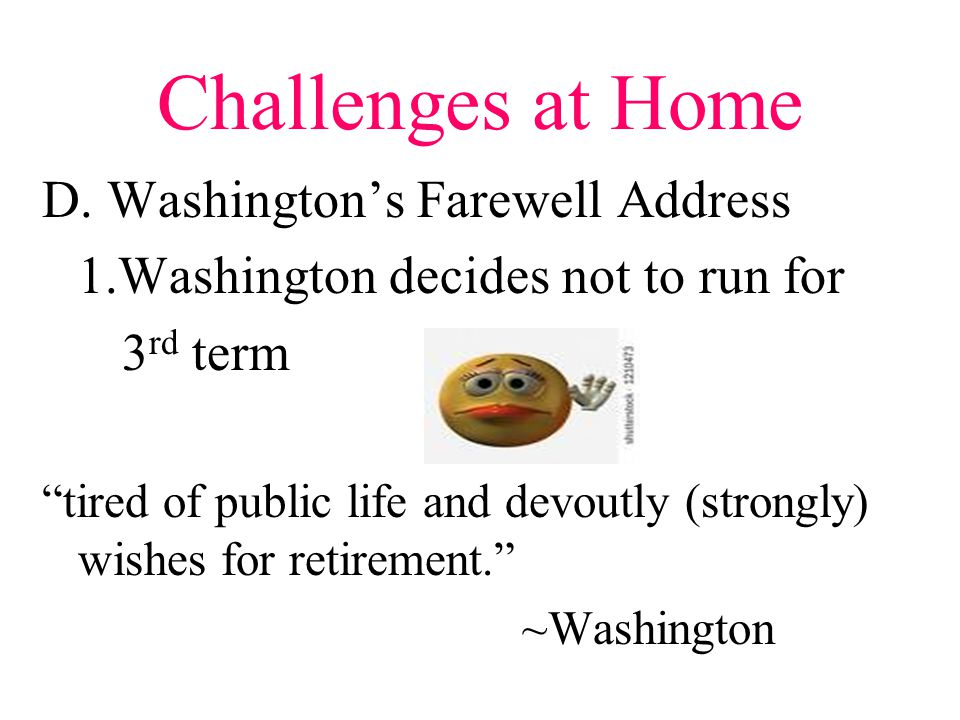 "Challenges at Home D. Washington's Farewell Address 1.Washington decides not to run for 3 rd term ""tired of public life and devoutly (strongly) wishes"