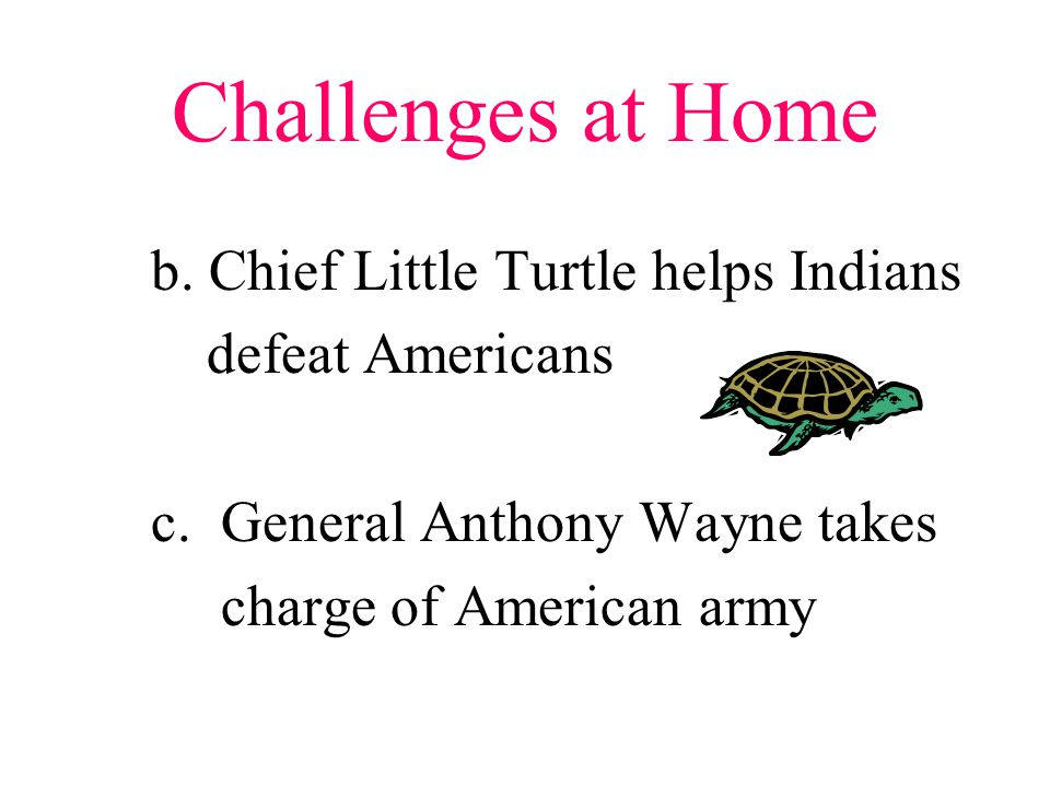 Challenges at Home b. Chief Little Turtle helps Indians defeat Americans c.