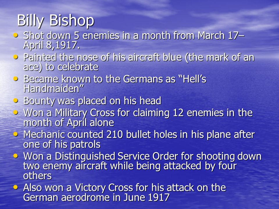 Billy Bishop Shot down 5 enemies in a month from March 17– April 8,1917. Shot down 5 enemies in a month from March 17– April 8,1917. Painted the nose