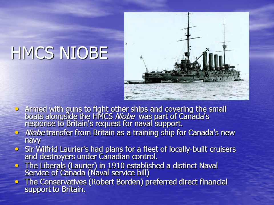 HMCS NIOBE Armed with guns to fight other ships and covering the small boats alongside the HMCS Niobe was part of Canada's response to Britain's reque