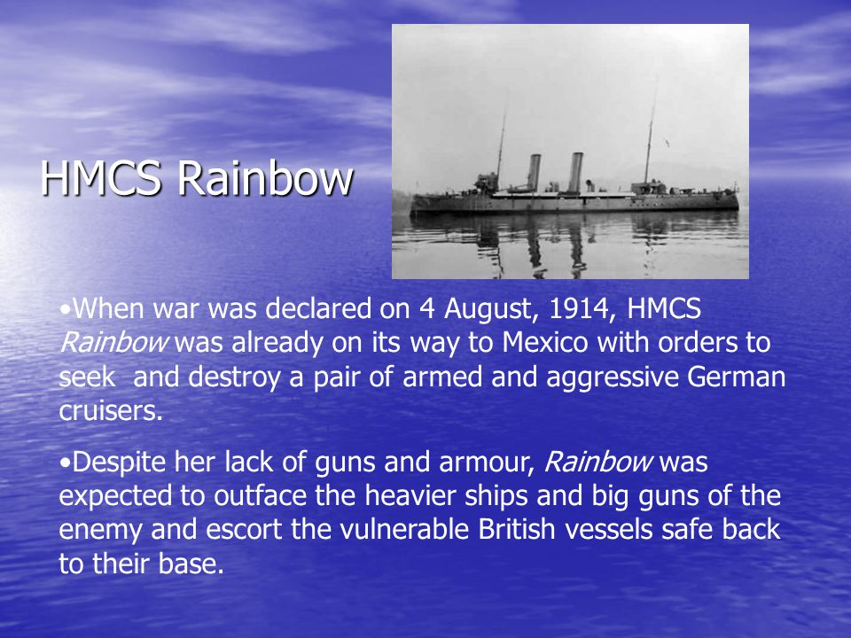 HMCS Rainbow When war was declared on 4 August, 1914, HMCS Rainbow was already on its way to Mexico with orders to seek and destroy a pair of armed an