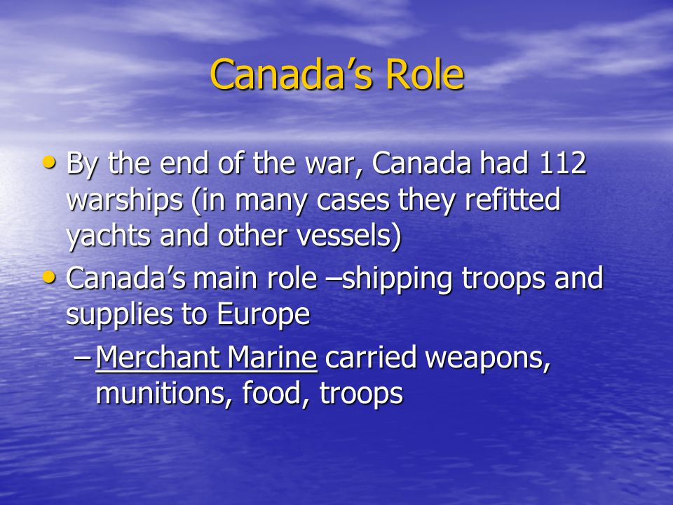 Canada's Role By the end of the war, Canada had 112 warships (in many cases they refitted yachts and other vessels) By the end of the war, Canada had