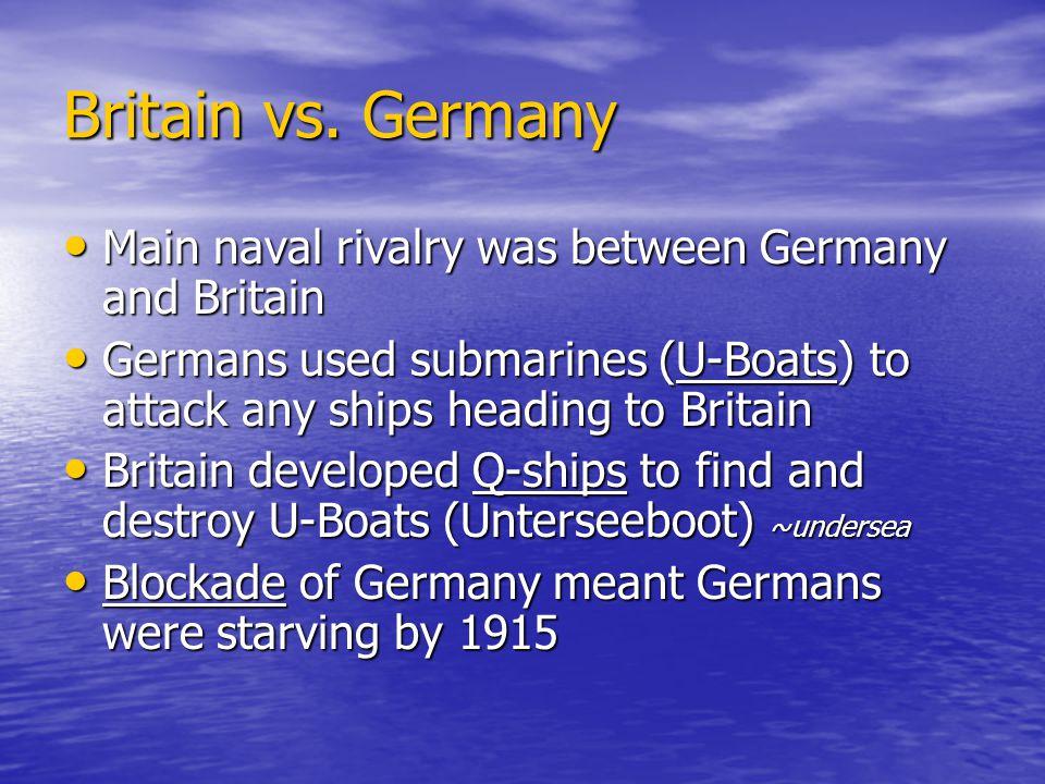 Britain vs. Germany Main naval rivalry was between Germany and Britain Main naval rivalry was between Germany and Britain Germans used submarines (U-B
