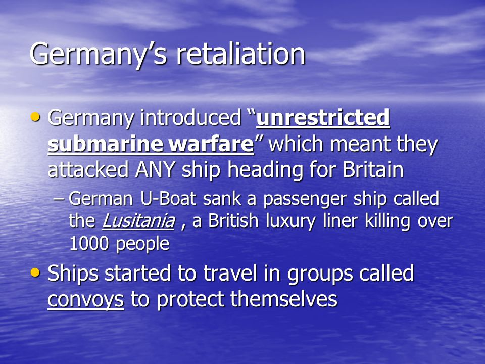"""Germany's retaliation Germany introduced """"unrestricted submarine warfare"""" which meant they attacked ANY ship heading for Britain Germany introduced """"u"""