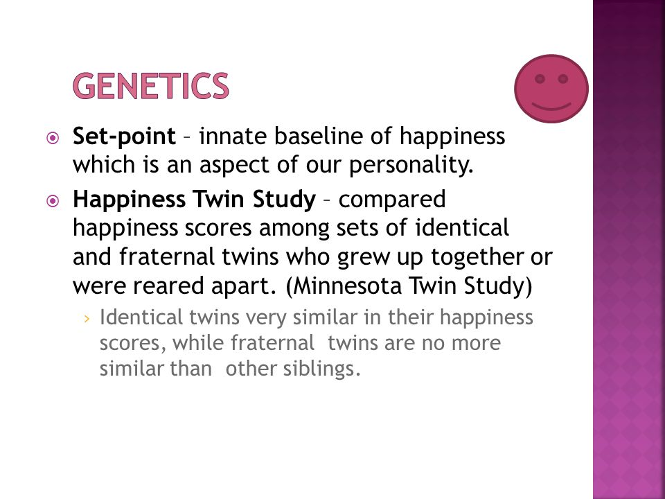  Set-point – innate baseline of happiness which is an aspect of our personality.  Happiness Twin Study – compared happiness scores among sets of ide