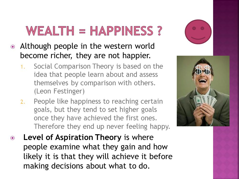  Although people in the western world become richer, they are not happier. 1. Social Comparison Theory is based on the idea that people learn about a