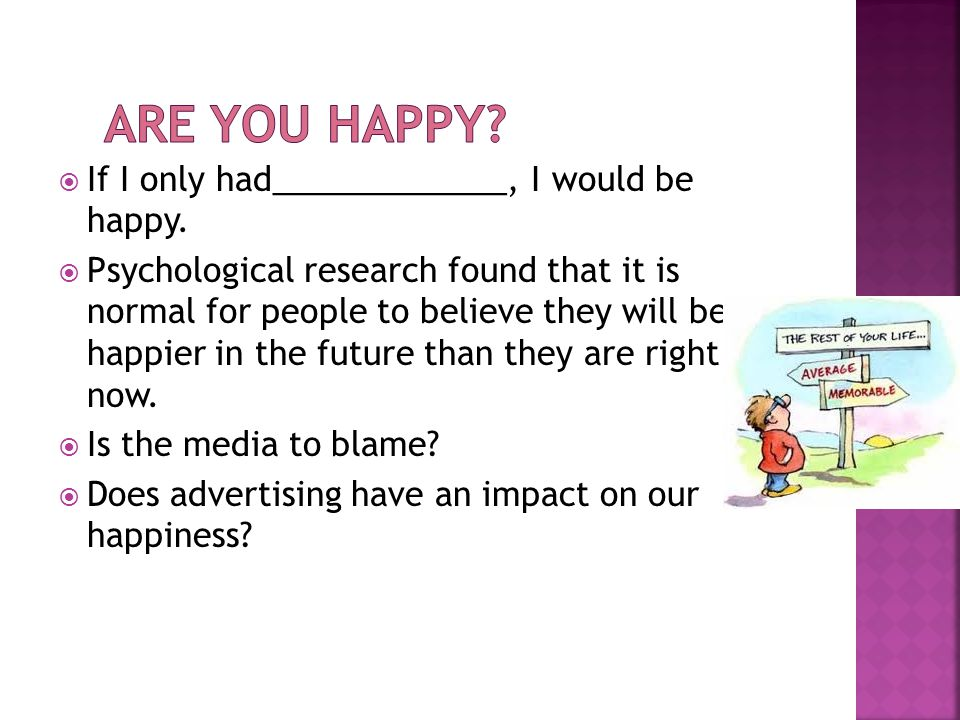  If I only had_____________, I would be happy.  Psychological research found that it is normal for people to believe they will be happier in the fut