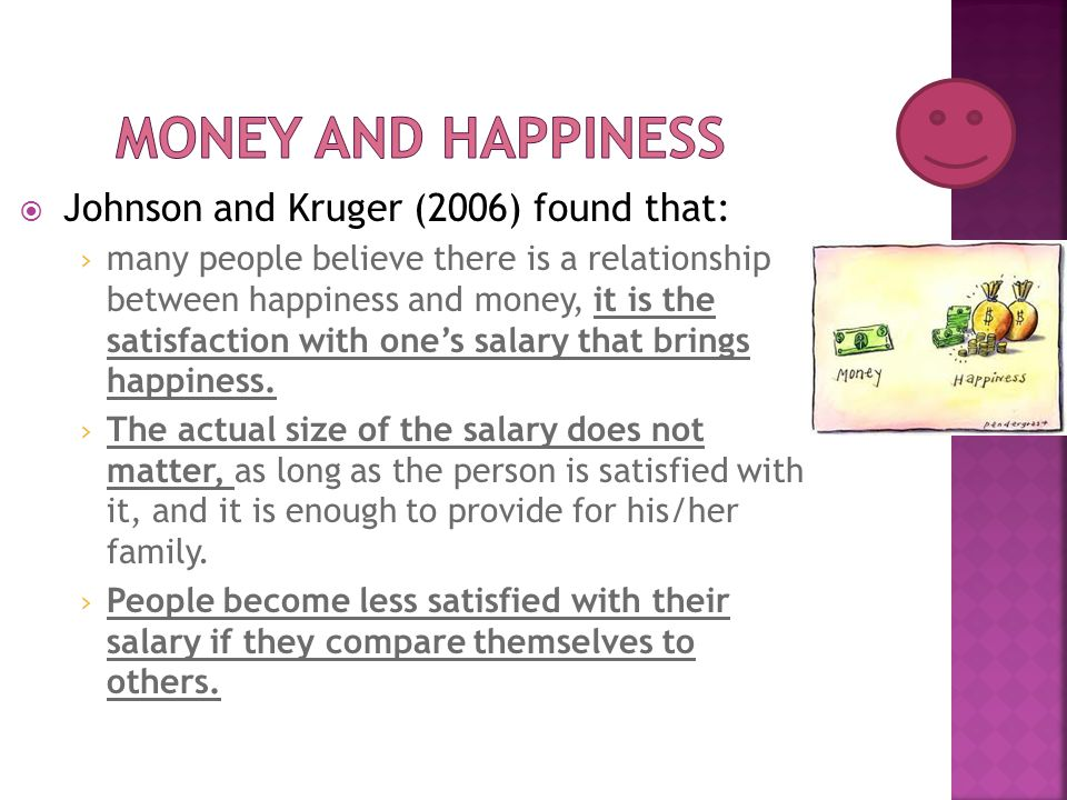  Johnson and Kruger (2006) found that: › many people believe there is a relationship between happiness and money, it is the satisfaction with one's s