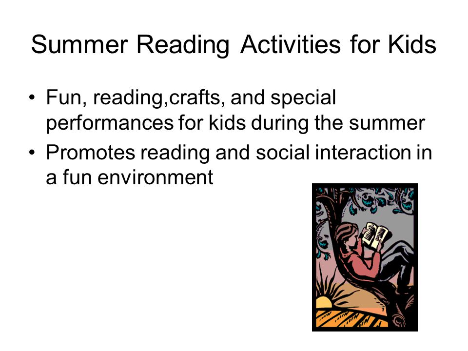 Summer Reading Activities for Kids Fun, reading,crafts, and special performances for kids during the summer Promotes reading and social interaction in a fun environment