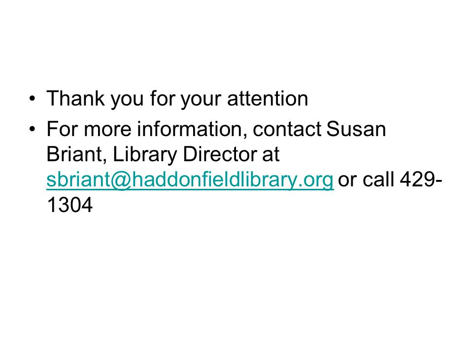 Thank you for your attention For more information, contact Susan Briant, Library Director at sbriant@haddonfieldlibrary.org or call 429- 1304 sbriant@haddonfieldlibrary.org