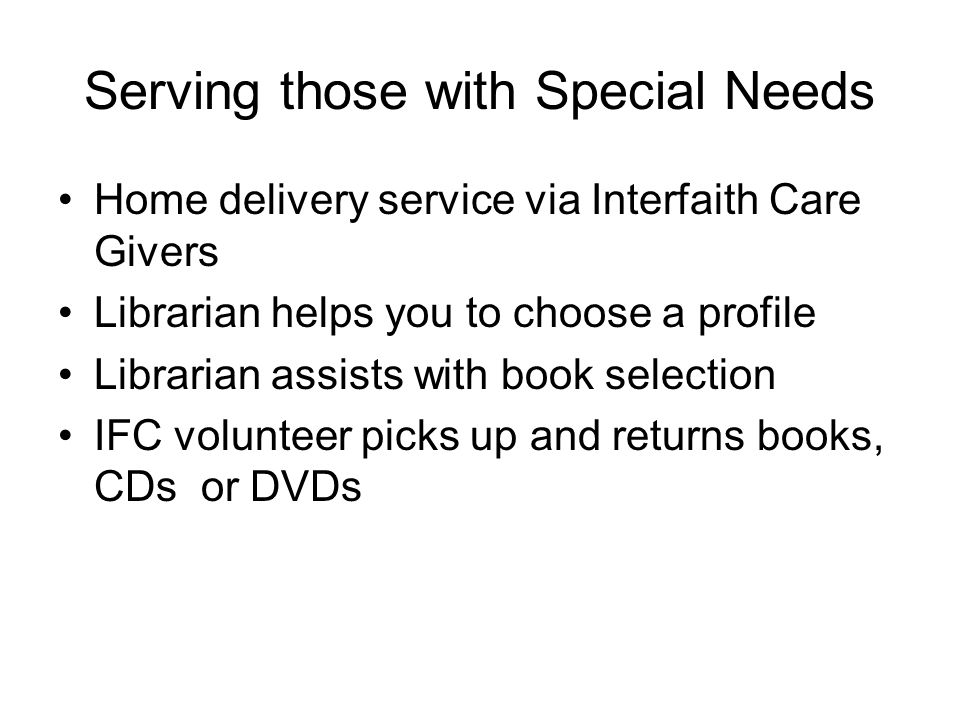 Serving those with Special Needs Home delivery service via Interfaith Care Givers Librarian helps you to choose a profile Librarian assists with book selection IFC volunteer picks up and returns books, CDs or DVDs