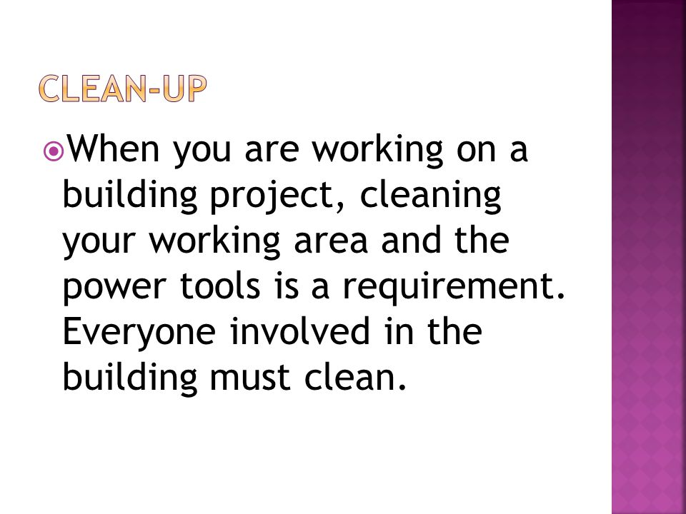  When you are working on a building project, cleaning your working area and the power tools is a requirement.