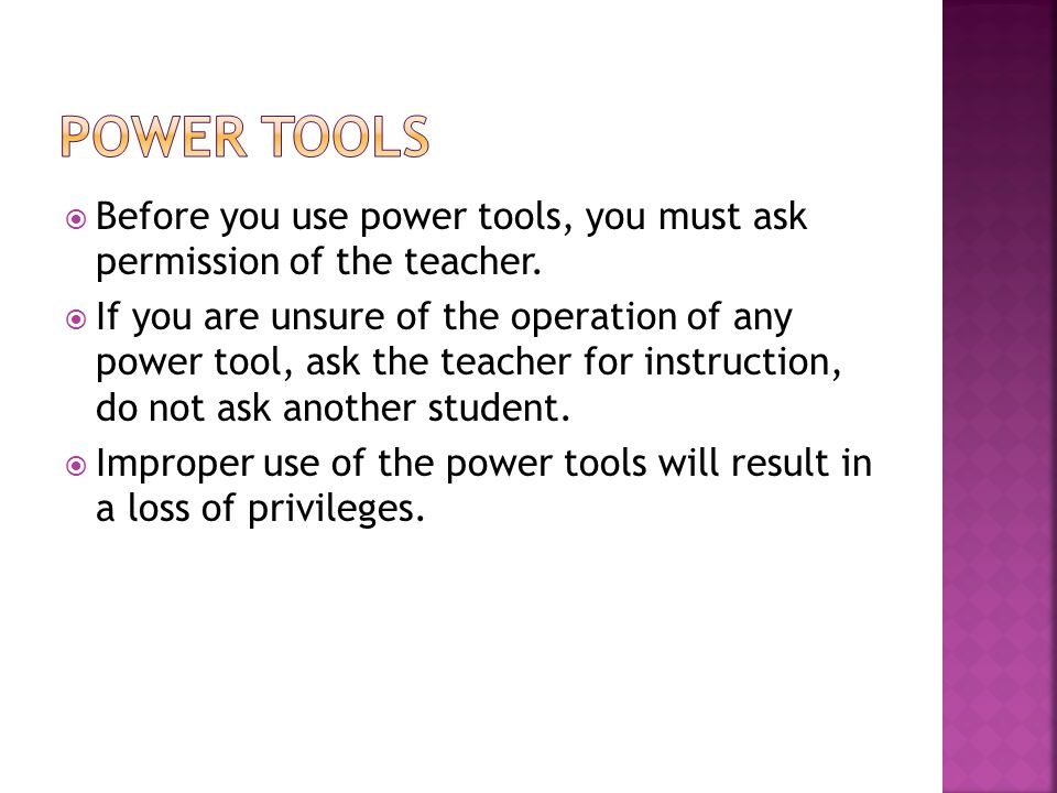  Before you use power tools, you must ask permission of the teacher.