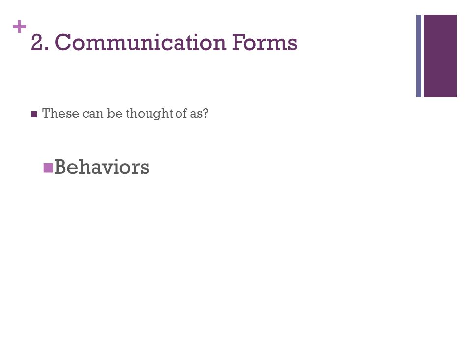 + 2. Communication Forms These can be thought of as Behaviors
